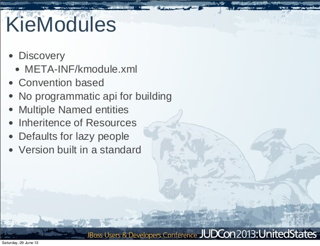 KieModules • Discovery • META-INF/kmodule.xml • Convention based • No programmatic api for building • Multiple Named entit...