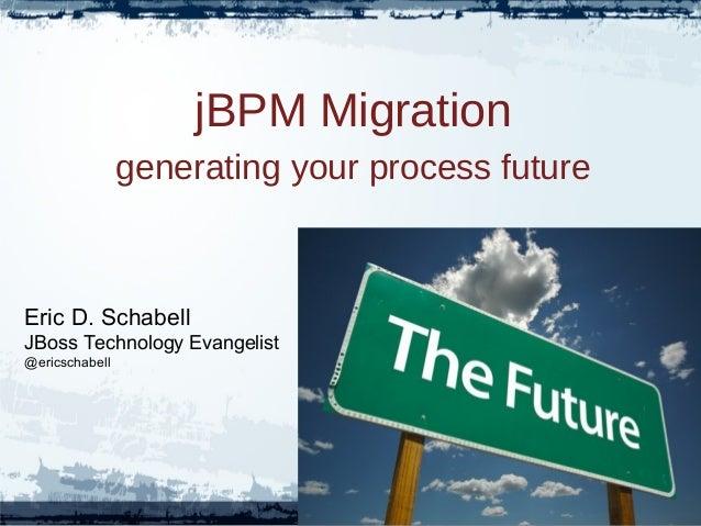 jBPM Migrationgenerating your process futureEric D. SchabellJBoss Technology Evangelist@ericschabell