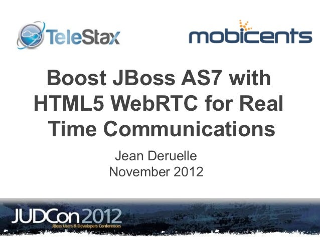 Boost JBoss AS7 withHTML5 WebRTC for Real Time Communications       Jean Deruelle      November 2012