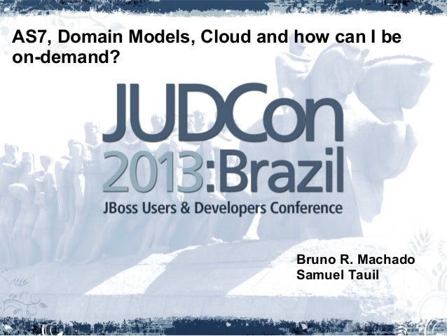 AS7, Domain Models, Cloud and how can I beon-demand?Bruno R. MachadoSamuel Tauil