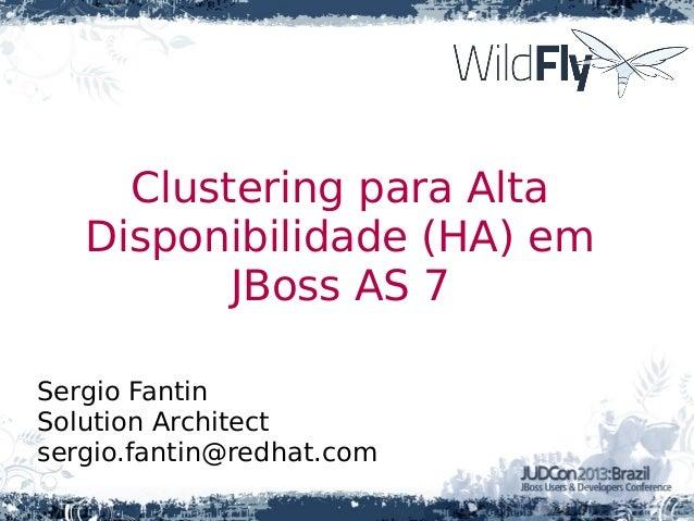 Clustering para AltaDisponibilidade (HA) emJBoss AS 7Sergio FantinSolution Architectsergio.fantin@redhat.com