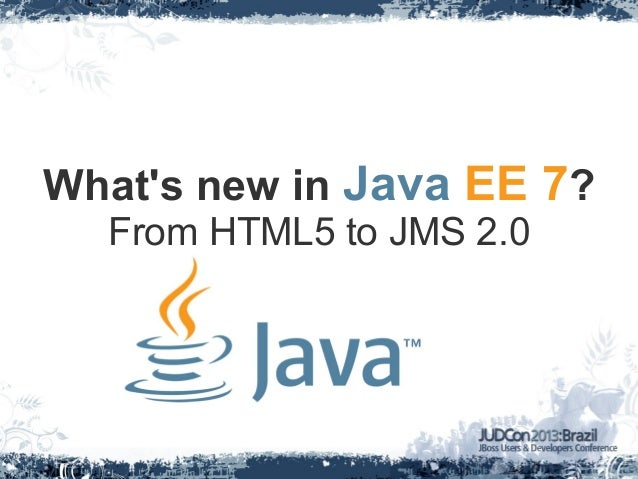 Whats new in Java EE 7?From HTML5 to JMS 2.0