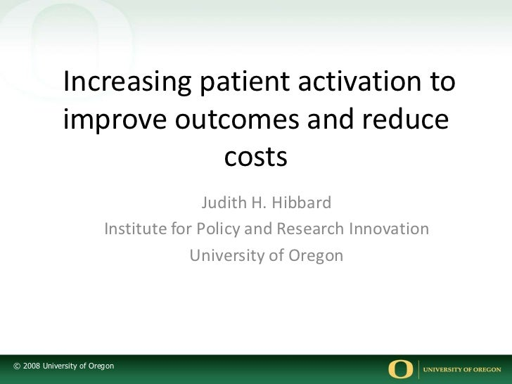 Increasing patient activation to improve outcomes and reduce costs<br />Judith H. Hibbard<br />Institute for Policy and R...