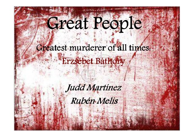 Great People Greatest murderer of all times: Erzsé Erzsébet Báthory  Martí Judd Martínez Rubé Rubén Melis