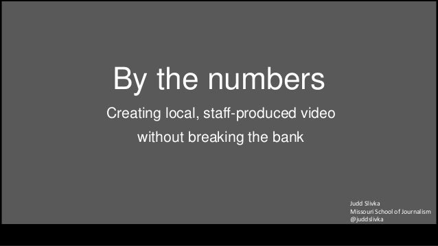 By the numbers Creating local, staff-produced video without breaking the bank Judd Slivka Missouri School of Journalism @j...