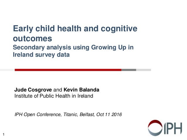 Early child health and cognitive outcomes Secondary analysis using Growing Up in Ireland survey data Jude Cosgrove and Kev...