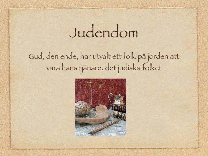 Judendom Gud, den ende, har utvalt ett folk på jorden att      vara hans tjänare: det judiska folket