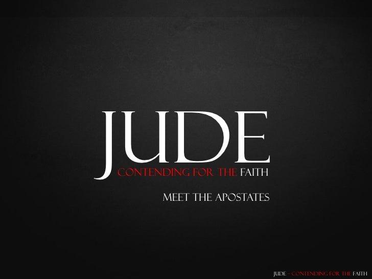 Jude Contending for the Faith         Meet the Apostates                                 Jude – Contending for the Faith
