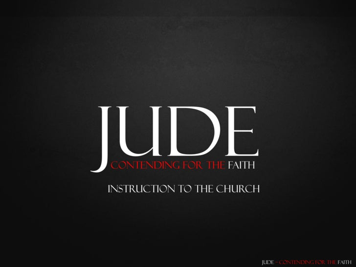 Jude Contending for the Faith  Instruction To the Church                                 Jude – Contending for the Faith