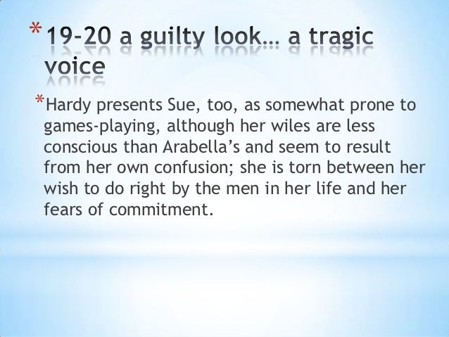 **Hardy presents Sue, too, as somewhat prone to    games-playing, although her wiles are less    conscious than Arabella's...
