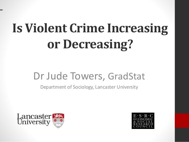 Is Violent Crime Increasing or Decreasing? Dr Jude Towers, GradStat Department of Sociology, Lancaster University