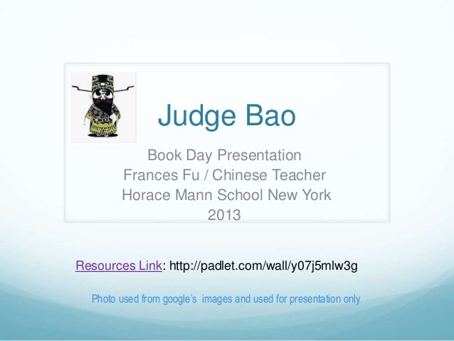 Judge Bao Book Day Presentation Frances Fu / Chinese Teacher Horace Mann School New York 2013 Resources Link: http://padle...
