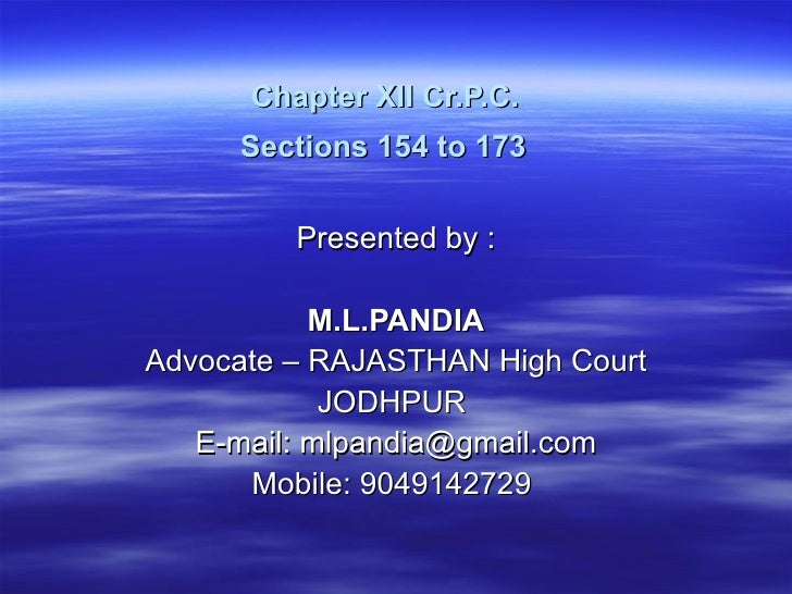 Chapter XII Cr.P.C.  Sections 154 to 173   Presented by :  M.L.PANDIA Advocate – RAJASTHAN High Court JODHPUR  E-mail: mlp...