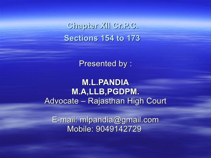 Chapter XII Cr.P.C.  Sections 154 to 173   Presented by :  M.L.PANDIA M.A,LLB,PGDPM. Advocate – Rajasthan High Court E-mai...
