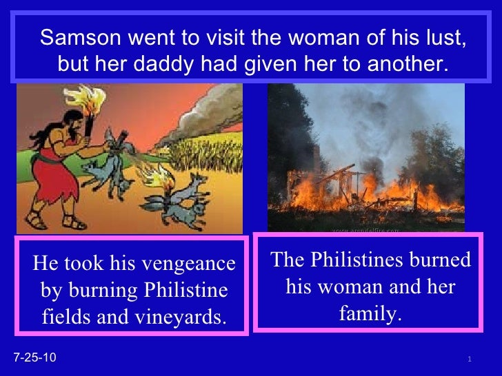 Samson went to visit the woman of his lust, but her daddy had given her to another. 7-25-10 He took his vengeance by burni...