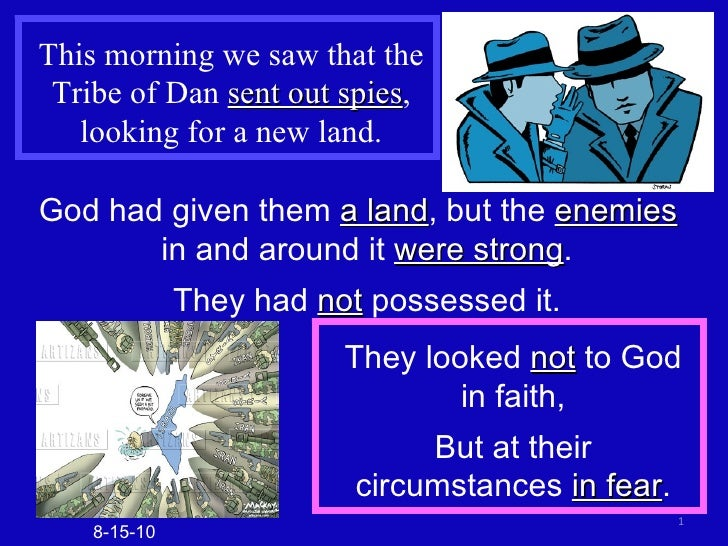 This morning we saw that the Tribe of Dan  sent out spies , looking for a new land. God had given them  a land , but the  ...