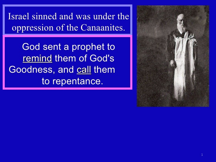 Israel sinned and was under the oppression of the Canaanites. God sent a prophet to  remind  them of God's Goodness, and  ...