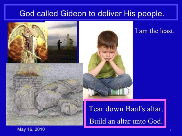 God called Gideon to deliver His people. May 16, 2010 I am the least. Tear down Baal's altar. Build an altar unto God.