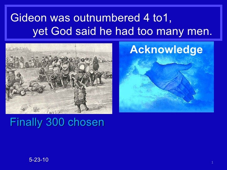 Gideon was outnumbered 4 to1,  yet God said he had too many men. 5-23-10 Finally 300 chosen Acknowledge