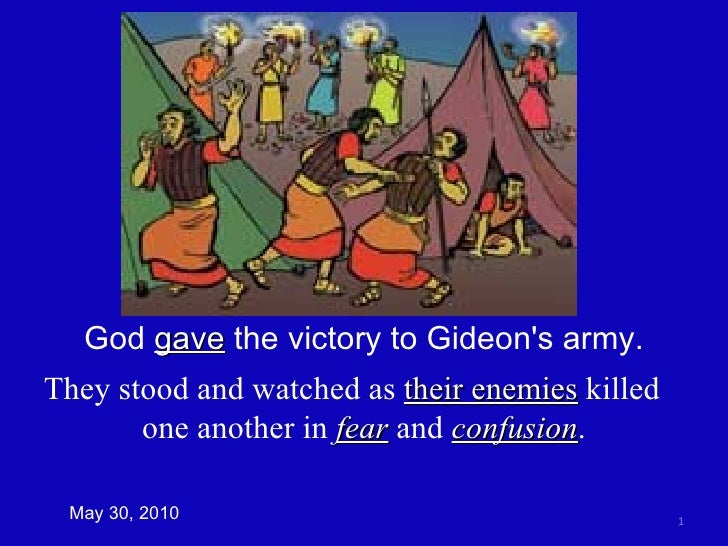 May 30, 2010 God  gave  the victory to Gideon's army. They stood and watched as  their enemies  killed  one another in  fe...