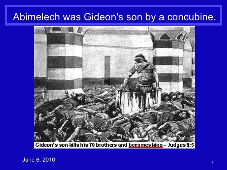 Abimelech was Gideon's son by a concubine. June 6, 2010
