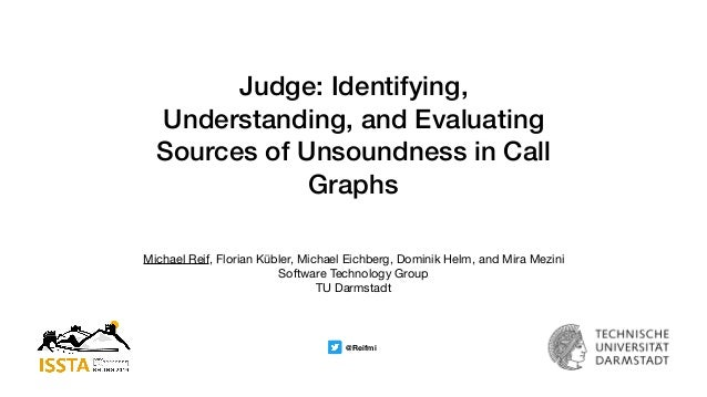 Judge: Identifying, Understanding, and Evaluating Sources of Unsoundness in Call Graphs Michael Reif, Florian Kübler, Mich...
