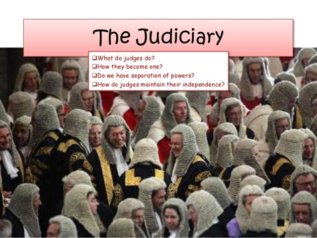 The JudiciaryWhat do judges do?How they become one?Do we have separation of powers?How do judges maintain their indepe...