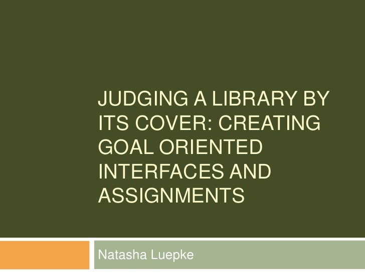 Judging a Library by its Cover: Creating Goal Oriented Interfaces and Assignments<br />Natasha Luepke<br />