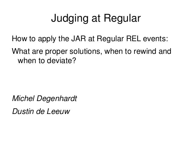 Judging at Regular How to apply the JAR at Regular REL events: What are proper solutions, when to rewind and when to devia...