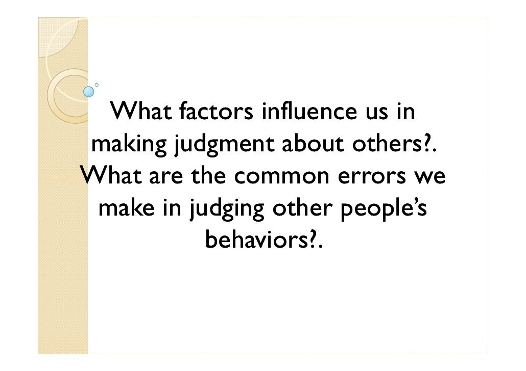 What factors influence us in making judgment about others?. What are the common errors we  make in judging other people's ...
