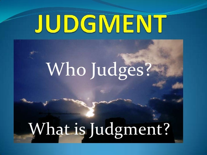 Who Judges  Who Judges?What is Judgment?