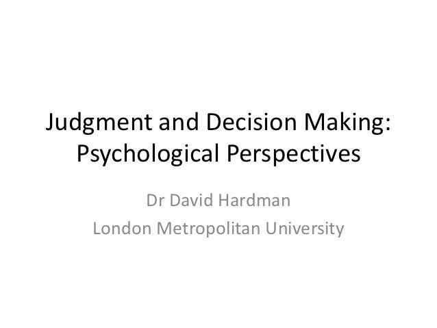 Judgment and Decision Making:   Psychological Perspectives        Dr David Hardman   London Metropolitan University