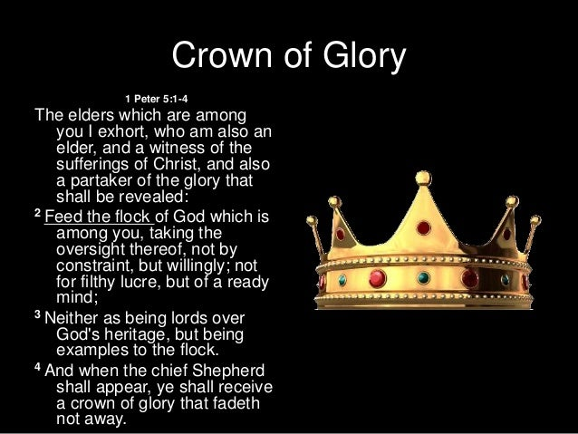 """crown and glory of life is character The crown of glory """" when the chief  when you faithfully shepherd those under your care, you can expect to gain an unfading crown of glory in the life to come,."""