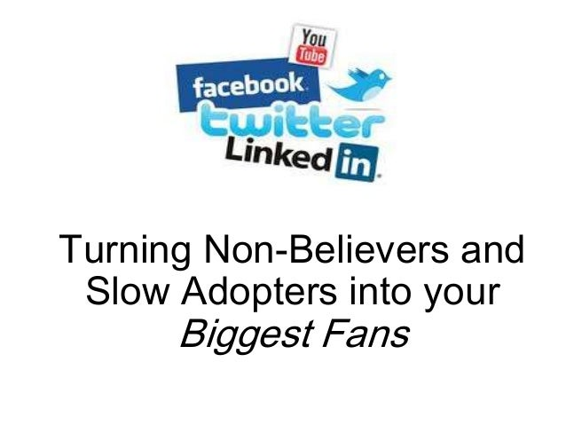 Turning Non-Believers and Slow Adopters into your  Biggest Fans