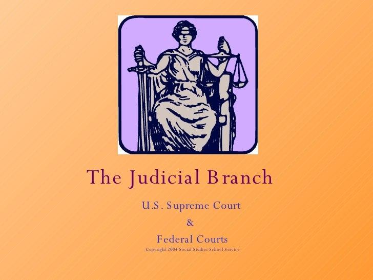 The Judicial Branch U.S. Supreme Court  &  Federal Courts Copyright 2004 Social Studies School Service