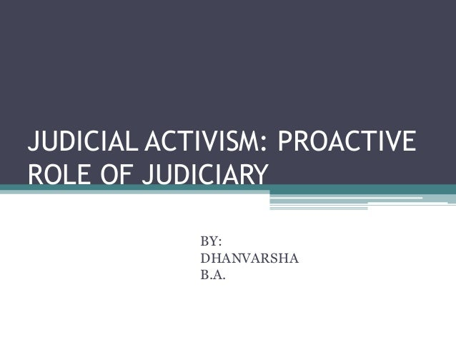 JUDICIAL ACTIVISM: PROACTIVE ROLE OF JUDICIARY BY: DHANVARSHA B.A.