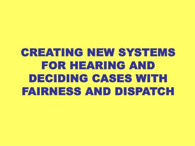CREATING NEW SYSTEMS   FOR HEARING AND DECIDING CASES WITHFAIRNESS AND DISPATCH