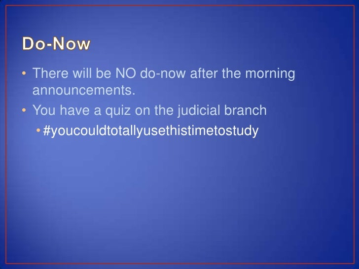 • There will be NO do-now after the morning  announcements.• You have a quiz on the judicial branch  • #youcouldtotallyuse...