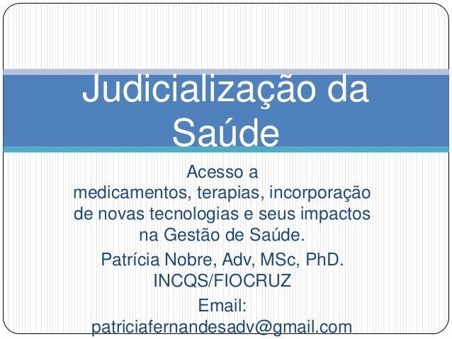 Judicialização da Saúde Acesso a medicamentos, terapias, incorporação de novas tecnologias e seus impactos na Gestão de Sa...