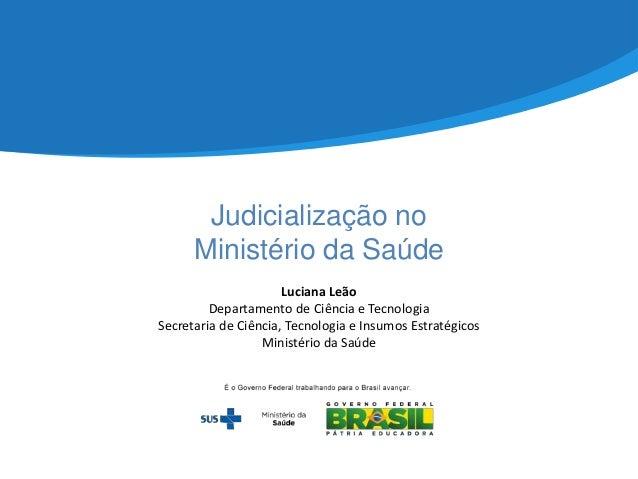 Judicialização no Ministério da Saúde Luciana Leão Departamento de Ciência e Tecnologia Secretaria de Ciência, Tecnologia ...