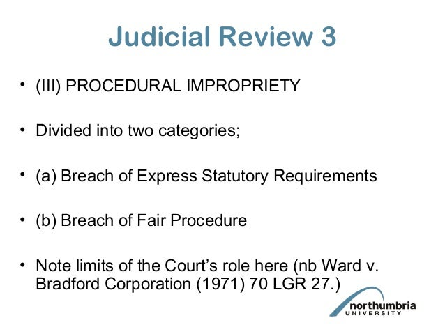 Judicial Review 3 • (III) PROCEDURAL IMPROPRIETY • Divided into two categories; • (a) Breach of Express Statutory Requirem...