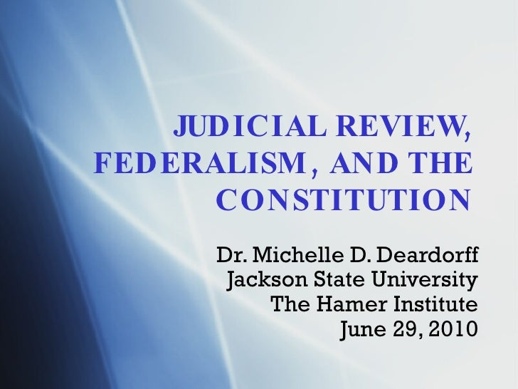 JUDICIAL REVIEW, FEDERALISM, AND THE CONSTITUTION Dr. Michelle D. Deardorff Jackson State University The Hamer Institute J...