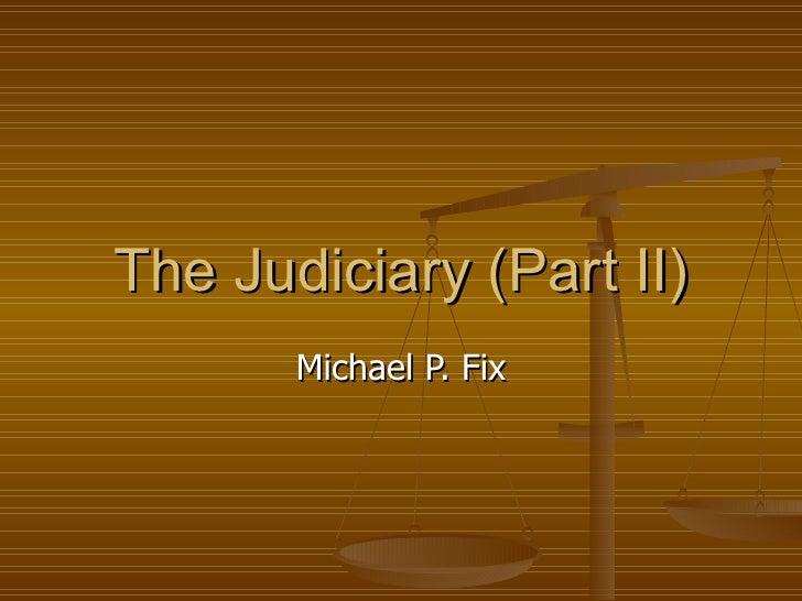 The Judiciary (Part II) Michael P. Fix