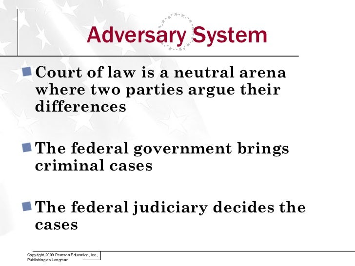 the adversary system The legal system in the united states is known as an adversary system in this system, the parties to a controversy develop and present their arguments, gather and submit evidence, call and question witnesses, and, within the confines of certain rules, control the process.