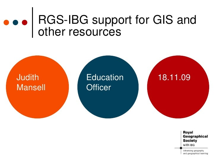 RGS-IBG support for GIS and other resources Judith Mansell Education Officer 18.11.09