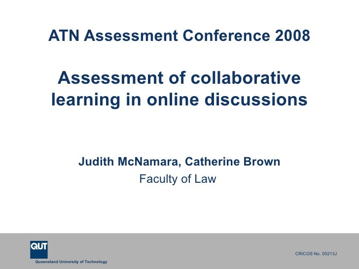 ATN Assessment Conference 2008 Assessment of collaborative learning in online discussions Judith McNamara, Catherine Brown...