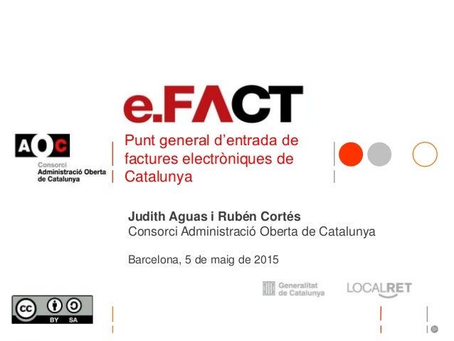 Punt general d'entrada de factures electròniques de Catalunya Judith Aguas i Rubén Cortés Consorci Administració Oberta de...