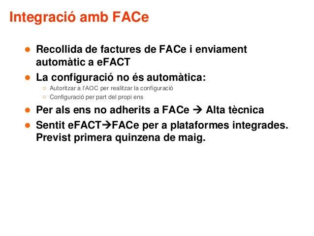 Integració amb FACe ● Recollida de factures de FACe i enviament automàtic a eFACT ● La configuració no és automàtica: ○ Au...