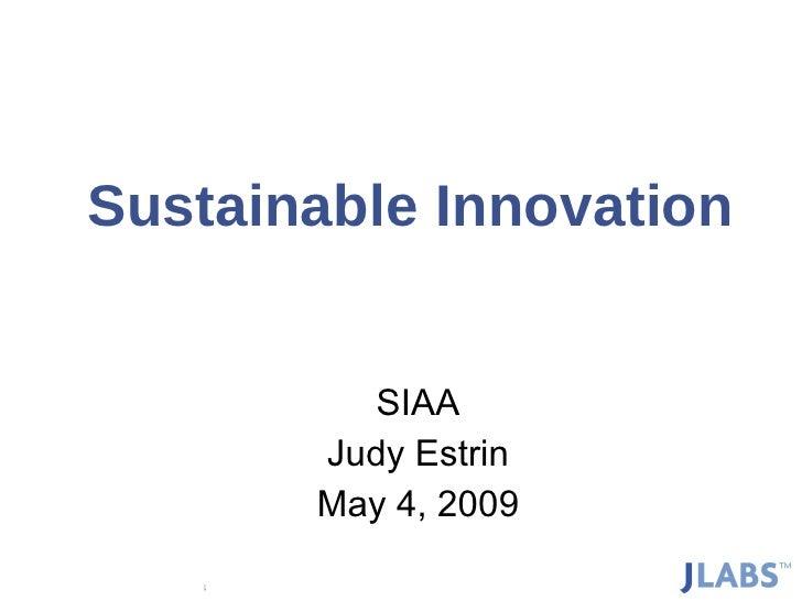 Sustainable Innovation SIAA Judy Estrin May 4, 2009 Copyright © Judy Estrin 2008