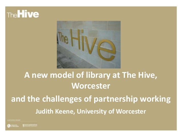 A new model of library at The Hive, Worcester and the challenges of partnership working Judith Keene, University of Worces...